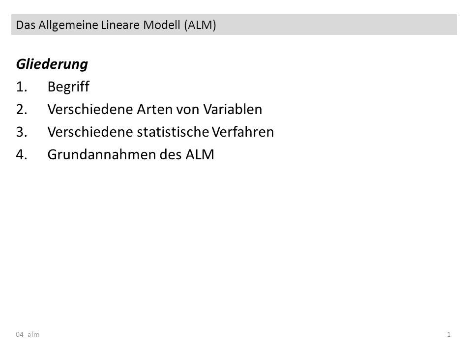 Das Allgemeine Lineare Modell (ALM) 04_alm1 Gliederung 1.Begriff 2.Verschiedene Arten von Variablen 3.Verschiedene statistische Verfahren 4.Grundannah