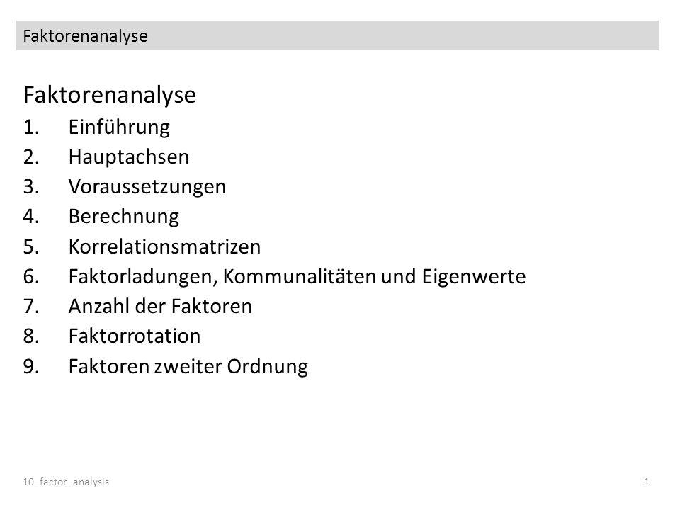 Faktorenanalyse 10_factor_analysis1 Faktorenanalyse 1.Einführung 2.Hauptachsen 3.Voraussetzungen 4.Berechnung 5.Korrelationsmatrizen 6.Faktorladungen,
