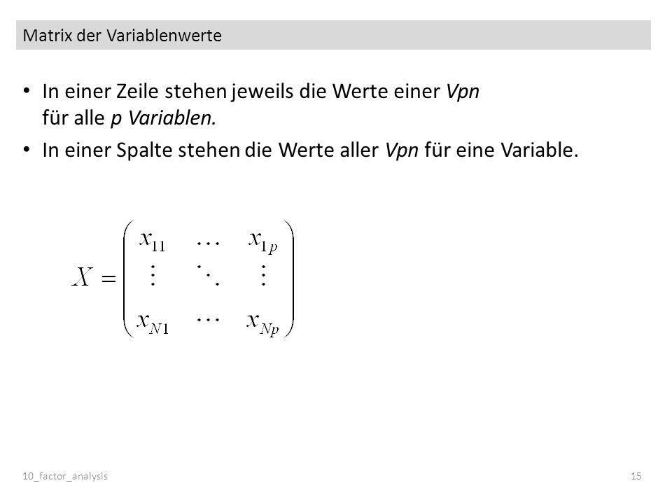 Matrix der Variablenwerte In einer Zeile stehen jeweils die Werte einer Vpn für alle p Variablen. In einer Spalte stehen die Werte aller Vpn für eine