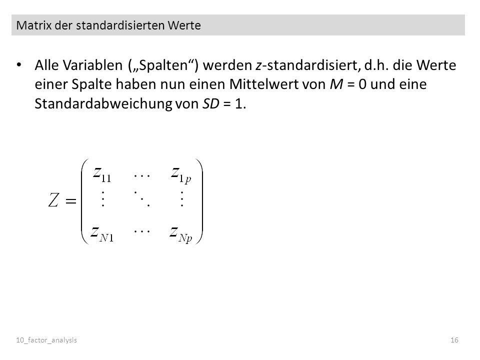 Matrix der standardisierten Werte Alle Variablen (Spalten) werden z-standardisiert, d.h. die Werte einer Spalte haben nun einen Mittelwert von M = 0 u