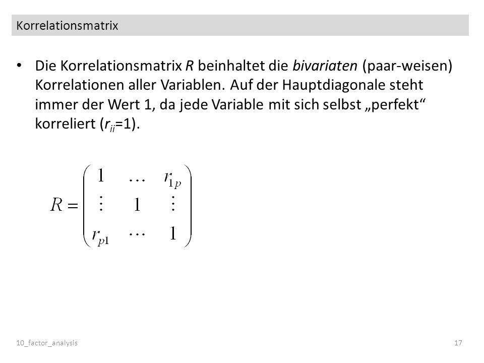 Korrelationsmatrix Die Korrelationsmatrix R beinhaltet die bivariaten (paar-weisen) Korrelationen aller Variablen. Auf der Hauptdiagonale steht immer