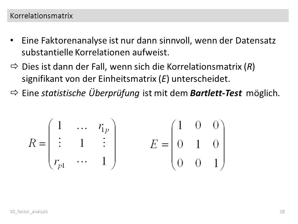Korrelationsmatrix Eine Faktorenanalyse ist nur dann sinnvoll, wenn der Datensatz substantielle Korrelationen aufweist. Dies ist dann der Fall, wenn s