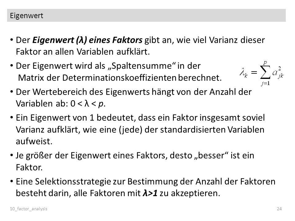Eigenwert Der Eigenwert (λ) eines Faktors gibt an, wie viel Varianz dieser Faktor an allen Variablen aufklärt. Der Eigenwert wird als Spaltensumme in