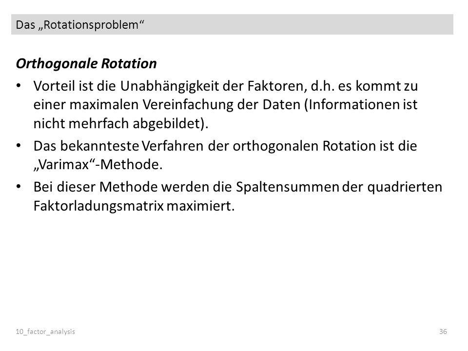 Das Rotationsproblem 10_factor_analysis36 Orthogonale Rotation Vorteil ist die Unabhängigkeit der Faktoren, d.h. es kommt zu einer maximalen Vereinfac