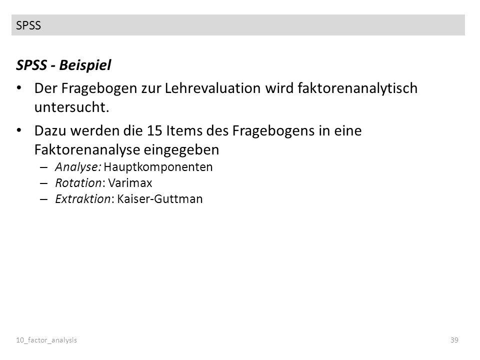 SPSS 10_factor_analysis39 SPSS - Beispiel Der Fragebogen zur Lehrevaluation wird faktorenanalytisch untersucht. Dazu werden die 15 Items des Frageboge