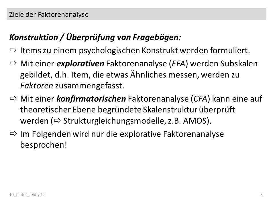 Ziele der Faktorenanalyse Konstruktion / Überprüfung von Fragebögen: Items zu einem psychologischen Konstrukt werden formuliert. Mit einer explorative