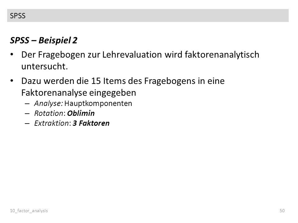 SPSS 10_factor_analysis50 SPSS – Beispiel 2 Der Fragebogen zur Lehrevaluation wird faktorenanalytisch untersucht. Dazu werden die 15 Items des Fragebo
