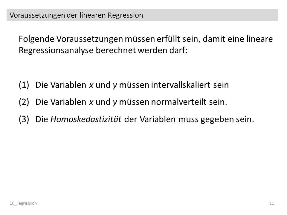 Voraussetzungen der linearen Regression 10_regression11 Folgende Voraussetzungen müssen erfüllt sein, damit eine lineare Regressionsanalyse berechnet