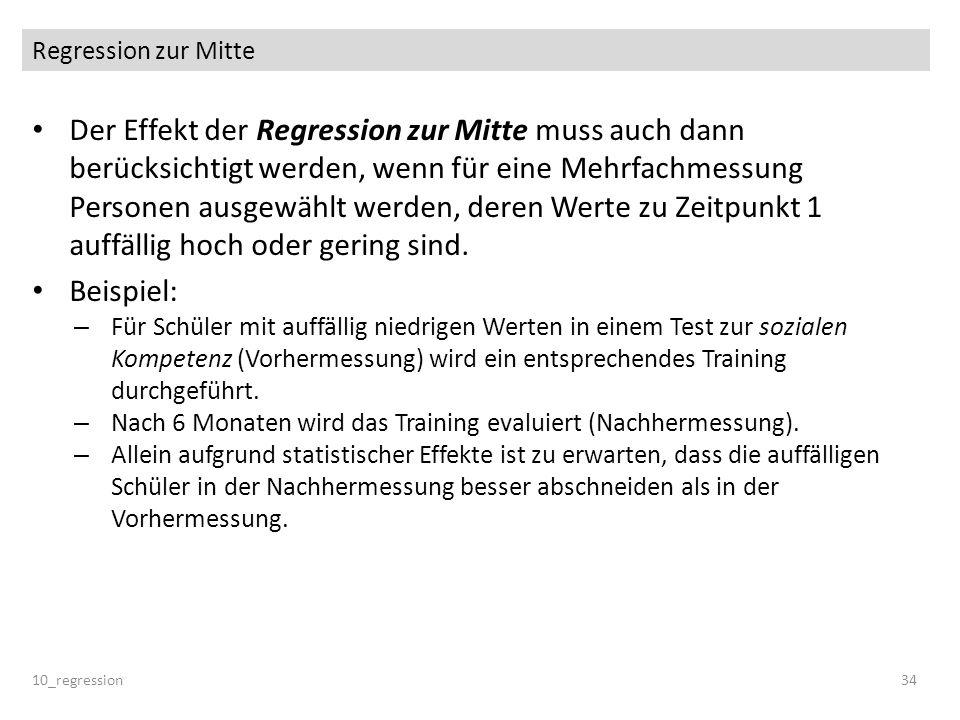 Regression zur Mitte 10_regression34 Der Effekt der Regression zur Mitte muss auch dann berücksichtigt werden, wenn für eine Mehrfachmessung Personen