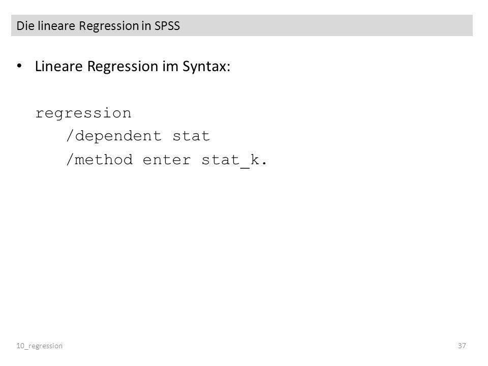 Die lineare Regression in SPSS Lineare Regression im Syntax: regression /dependent stat /method enter stat_k. 10_regression37