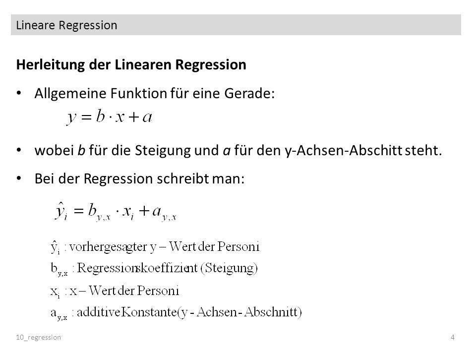 Lineare Regression 10_regression5 Methode der kleinsten Quadrate Für einen Datensatz (eine Punktewolke) werden a und b so gewählt, dass der Vorhersagefehler über alle Probanden minimal ist.