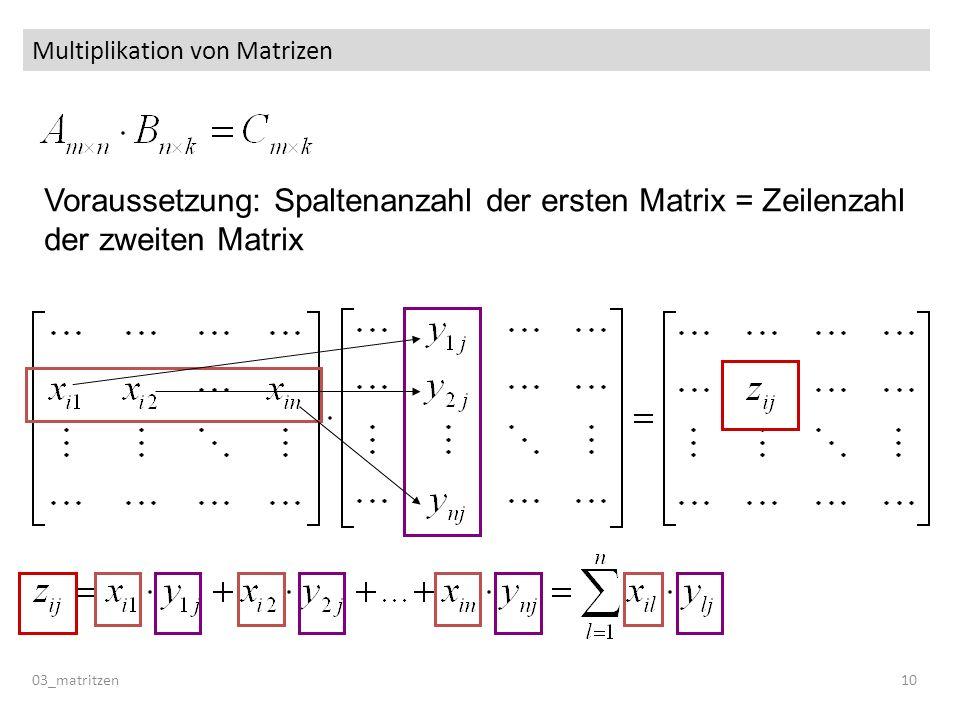 Multiplikation von Matrizen 03_matritzen 10 Voraussetzung: Spaltenanzahl der ersten Matrix = Zeilenzahl der zweiten Matrix