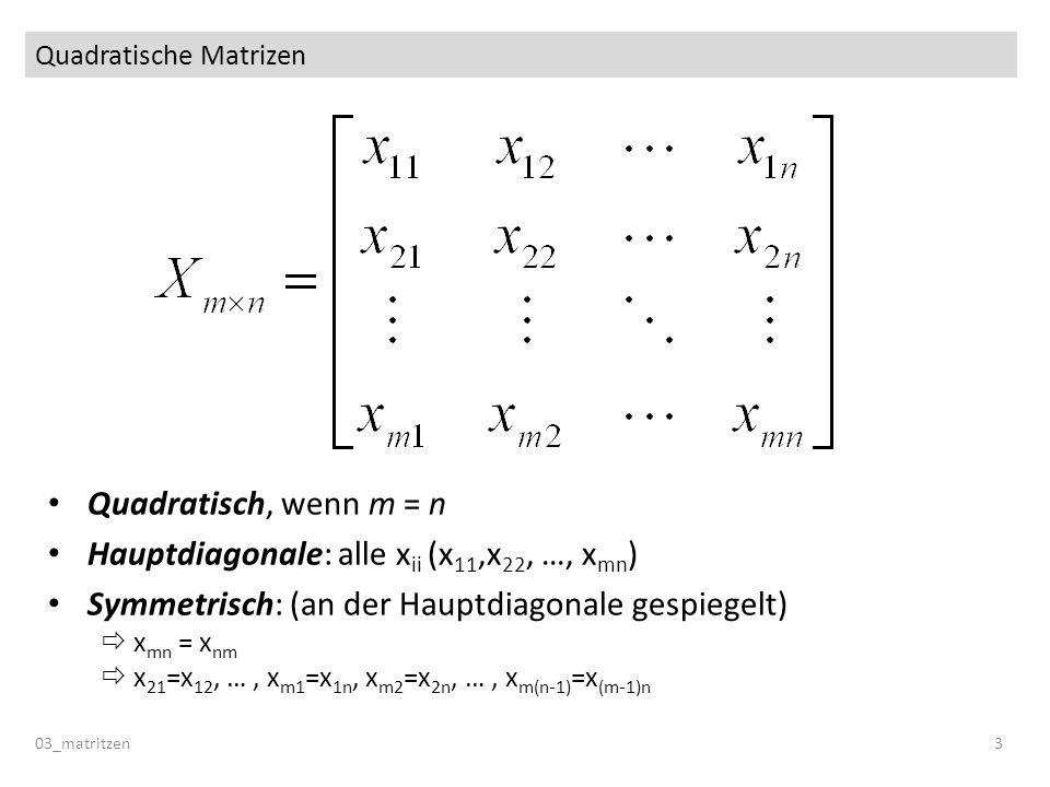 Quadratische Matrizen 03_matritzen 3 Quadratisch, wenn m = n Hauptdiagonale: alle x ii (x 11,x 22, …, x mn ) Symmetrisch: (an der Hauptdiagonale gespiegelt) x mn = x nm x 21 =x 12, …, x m1 =x 1n, x m2 =x 2n, …, x m(n-1) =x (m-1)n