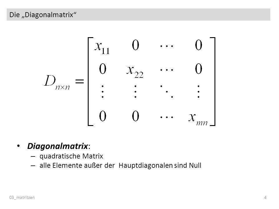 Die Diagonalmatrix 03_matritzen 4 Diagonalmatrix: – quadratische Matrix – alle Elemente außer der Hauptdiagonalen sind Null