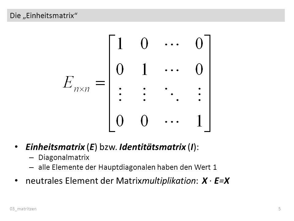 Die Einheitsmatrix 03_matritzen 5 Einheitsmatrix (E) bzw. Identitätsmatrix (I): – Diagonalmatrix – alle Elemente der Hauptdiagonalen haben den Wert 1