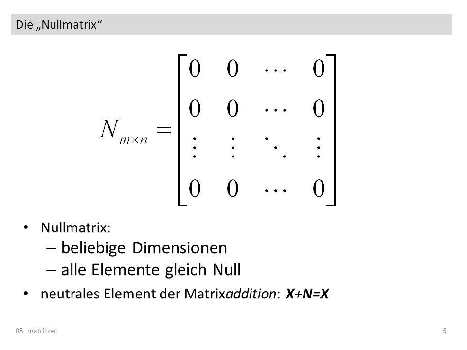 Die Nullmatrix 03_matritzen 6 Nullmatrix: – beliebige Dimensionen – alle Elemente gleich Null neutrales Element der Matrixaddition: X+N=X