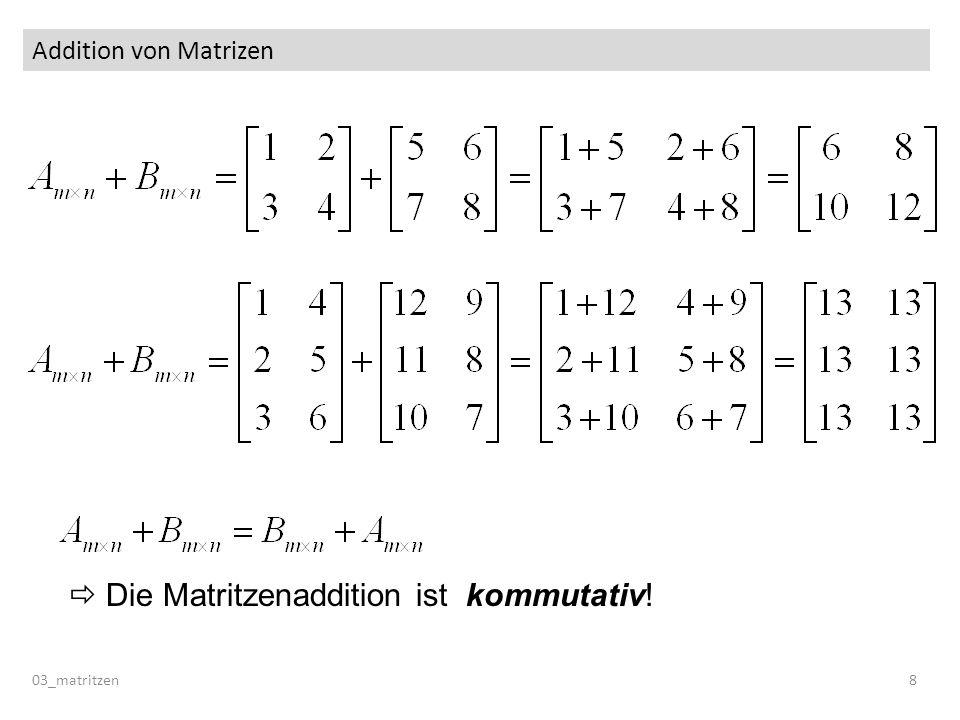 Addition von Matrizen 03_matritzen 8 Die Matritzenaddition ist kommutativ!