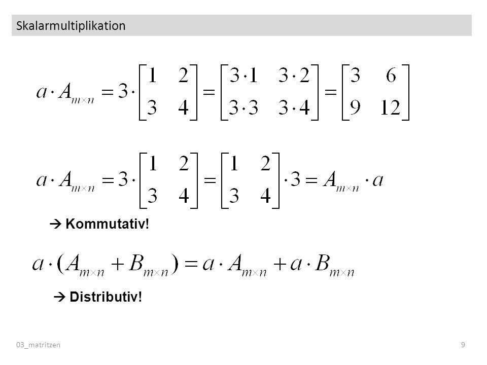 Skalarmultiplikation 03_matritzen 9 Kommutativ! Distributiv!