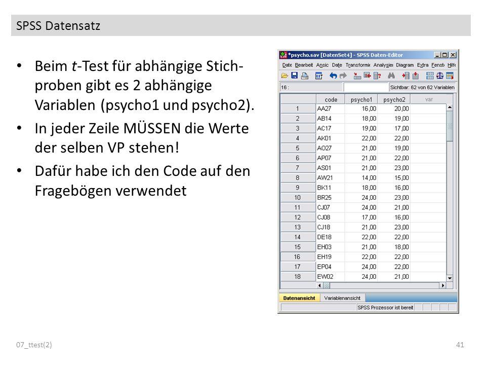 SPSS Datensatz Beim t-Test für abhängige Stich- proben gibt es 2 abhängige Variablen (psycho1 und psycho2). In jeder Zeile MÜSSEN die Werte der selben