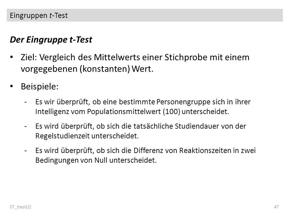 Eingruppen t-Test Der Eingruppe t-Test Ziel: Vergleich des Mittelwerts einer Stichprobe mit einem vorgegebenen (konstanten) Wert. Beispiele: -Es wir ü