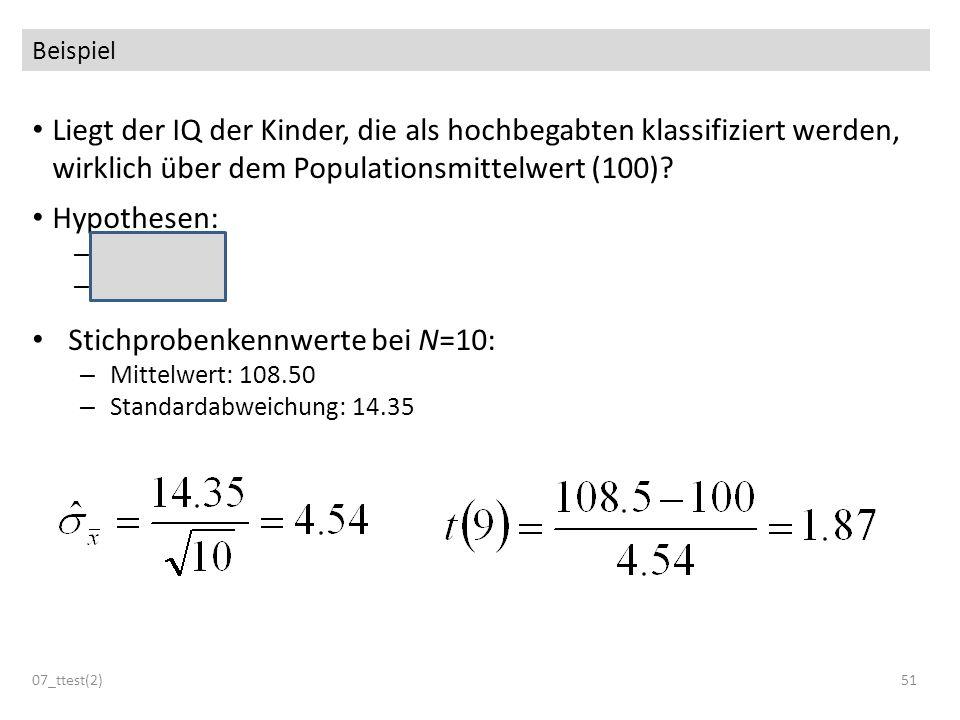 Beispiel Liegt der IQ der Kinder, die als hochbegabten klassifiziert werden, wirklich über dem Populationsmittelwert (100)? Hypothesen: – H 0 : μ 100