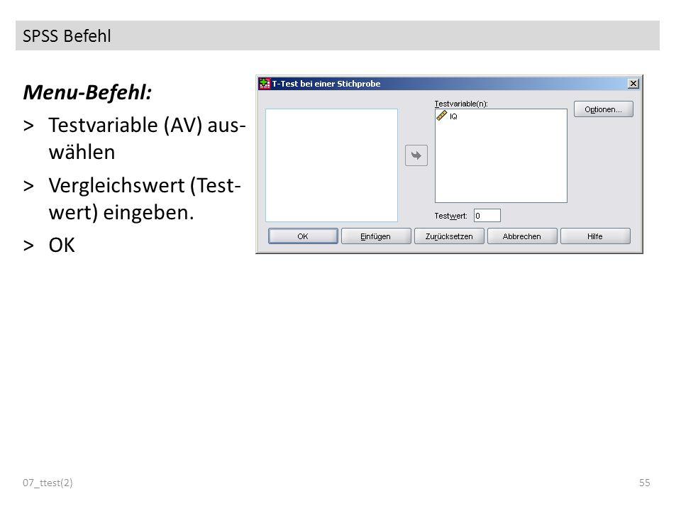 SPSS Befehl 07_ttest(2)55 Menu-Befehl: >Testvariable (AV) aus- wählen >Vergleichswert (Test- wert) eingeben. >OK