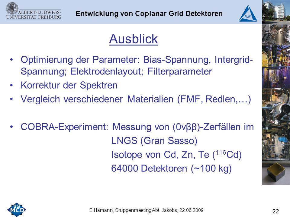 22 Ausblick Optimierung der Parameter: Bias-Spannung, Intergrid- Spannung; Elektrodenlayout; Filterparameter Korrektur der Spektren Vergleich verschiedener Materialien (FMF, Redlen,…) COBRA-Experiment: Messung von (0νββ)-Zerfällen im LNGS (Gran Sasso) Isotope von Cd, Zn, Te ( 116 Cd) 64000 Detektoren (~100 kg) E.Hamann, Gruppenmeeting Abt.
