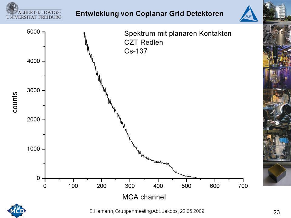 23 E.Hamann, Gruppenmeeting Abt. Jakobs, 22.06.2009 Entwicklung von Coplanar Grid Detektoren