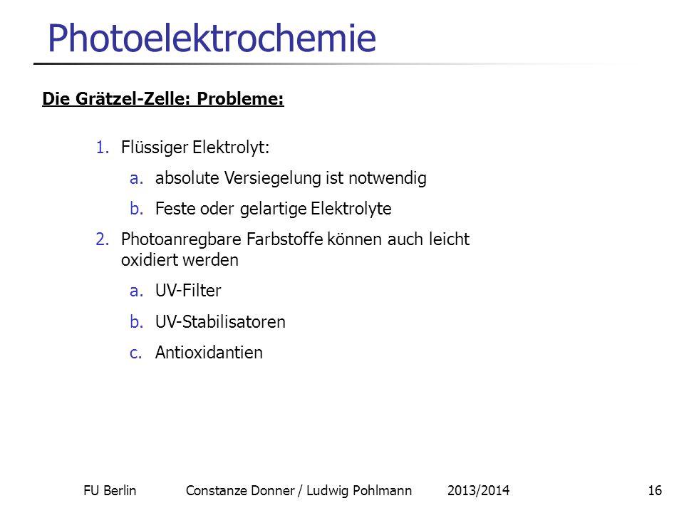FU Berlin Constanze Donner / Ludwig Pohlmann 2013/201416 Photoelektrochemie Die Grätzel-Zelle: Probleme: 1.Flüssiger Elektrolyt: a.absolute Versiegelu