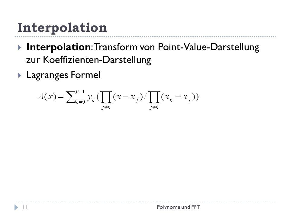Interpolation Interpolation: Transform von Point-Value-Darstellung zur Koeffizienten-Darstellung Lagranges Formel 11Polynome und FFT