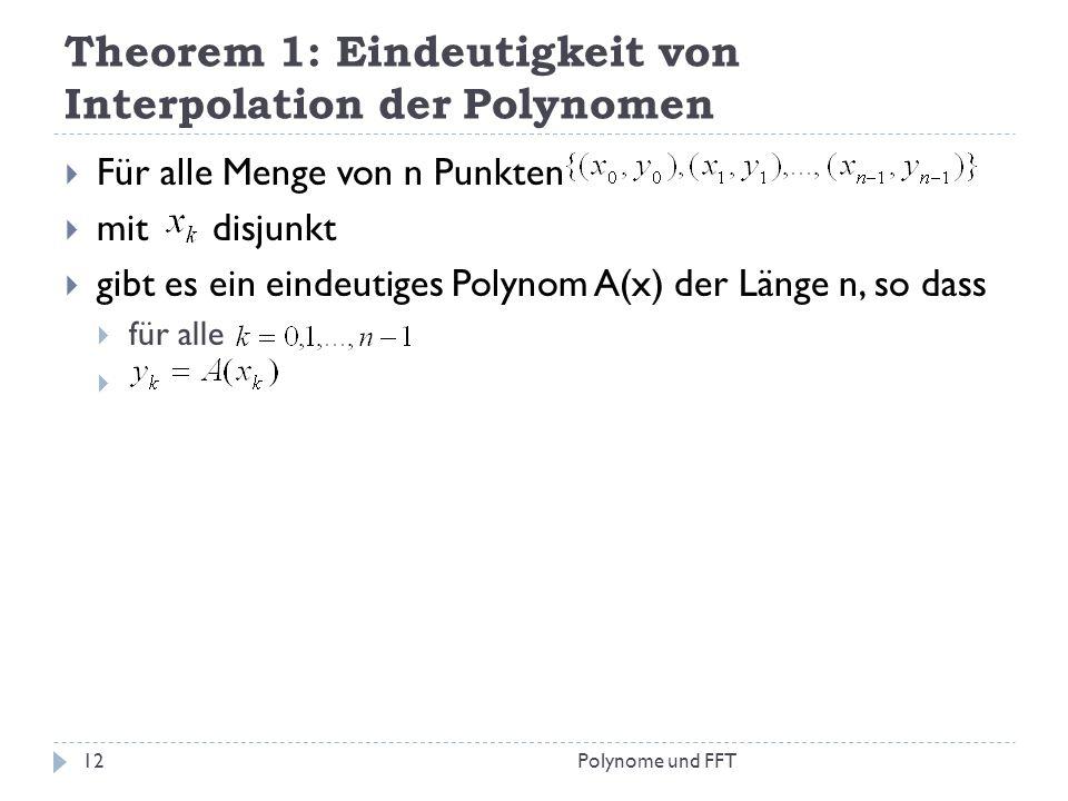 Theorem 1: Eindeutigkeit von Interpolation der Polynomen Polynome und FFT12 Für alle Menge von n Punkten mit disjunkt gibt es ein eindeutiges Polynom