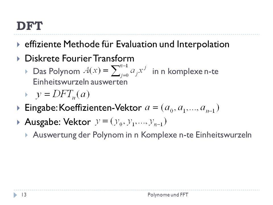 DFT effiziente Methode für Evaluation und Interpolation Diskrete Fourier Transform Das Polynom in n komplexe n-te Einheitswurzeln auswerten Eingabe: K