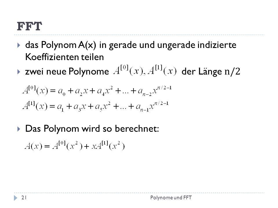 FFT das Polynom A(x) in gerade und ungerade indizierte Koeffizienten teilen zwei neue Polynome der Länge n/2 Das Polynom wird so berechnet: 21Polynome