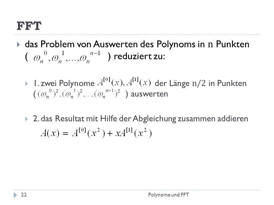 FFT das Problem von Auswerten des Polynoms in n Punkten ( ) reduziert zu: 1. zwei Polynome der Länge n/2 in Punkten ( ) auswerten 2. das Resultat mit