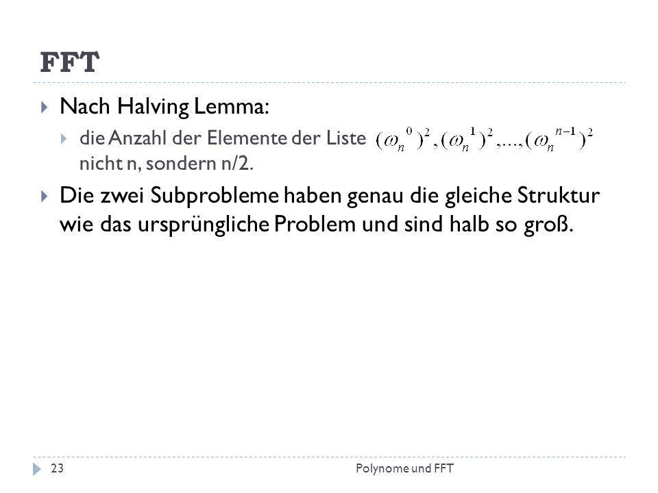 FFT Nach Halving Lemma: die Anzahl der Elemente der Liste nicht n, sondern n/2. Die zwei Subprobleme haben genau die gleiche Struktur wie das ursprüng