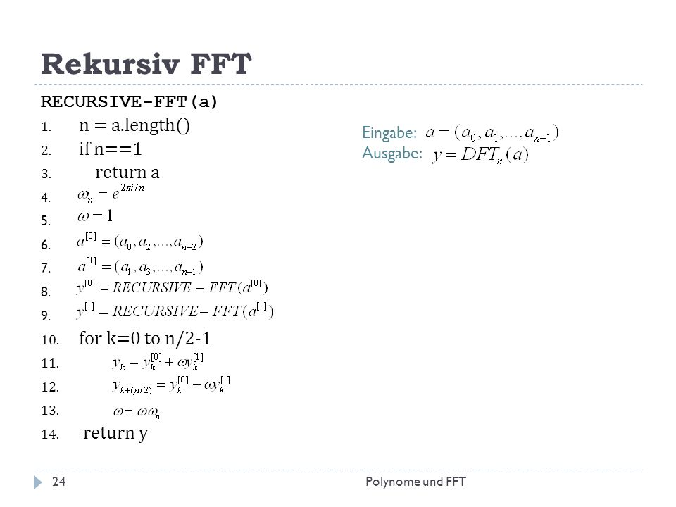 Rekursiv FFT RECURSIVE-FFT(a) 1. n = a.length() 2. if n==1 3. return a 4. 5. 6. 7. 8. 9. 10. for k=0 to n/2-1 11. 12. 13. 14. return y Eingabe: Ausgab