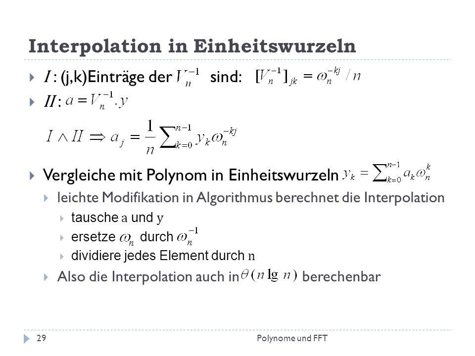 Interpolation in Einheitswurzeln I : (j,k)Einträge der sind: II : Vergleiche mit Polynom in Einheitswurzeln leichte Modifikation in Algorithmus berech