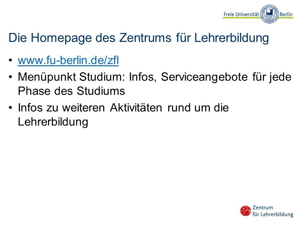 Die Homepage des Zentrums für Lehrerbildung www.fu-berlin.de/zfl Menüpunkt Studium: Infos, Serviceangebote für jede Phase des Studiums Infos zu weiter