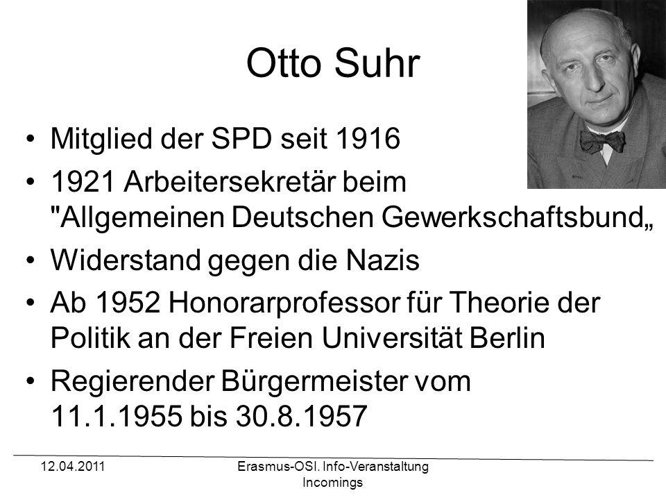Otto Suhr Mitglied der SPD seit 1916 1921 Arbeitersekretär beim Allgemeinen Deutschen Gewerkschaftsbund Widerstand gegen die Nazis Ab 1952 Honorarprofessor für Theorie der Politik an der Freien Universität Berlin Regierender Bürgermeister vom 11.1.1955 bis 30.8.1957 Erasmus-OSI.