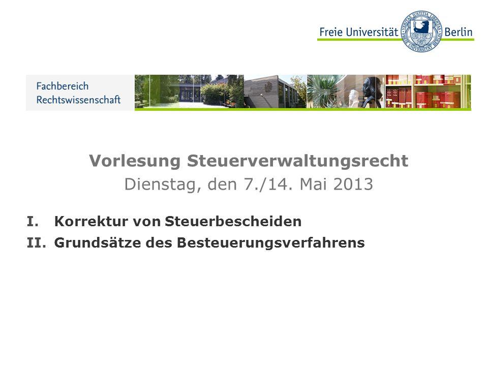 Vorlesung Steuerverwaltungsrecht Dienstag, den 7./14. Mai 2013 I.Korrektur von Steuerbescheiden II.Grundsätze des Besteuerungsverfahrens