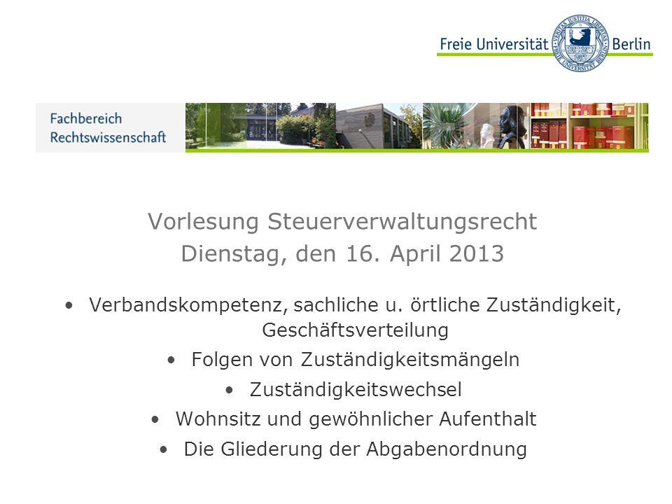 Vorlesung Steuerverwaltungsrecht Dienstag, den 16. April 2013 Verbandskompetenz, sachliche u. örtliche Zuständigkeit, Geschäftsverteilung Folgen von Z