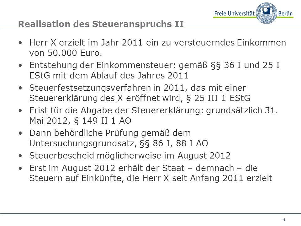 14 Realisation des Steueranspruchs II Herr X erzielt im Jahr 2011 ein zu versteuerndes Einkommen von 50.000 Euro. Entstehung der Einkommensteuer: gemä
