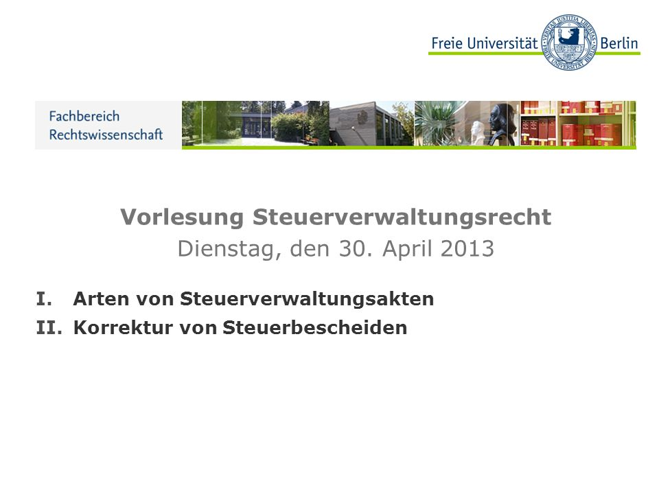 Vorlesung Steuerverwaltungsrecht Dienstag, den 30. April 2013 I.Arten von Steuerverwaltungsakten II.Korrektur von Steuerbescheiden