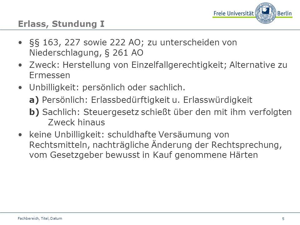 5 Erlass, Stundung I §§ 163, 227 sowie 222 AO; zu unterscheiden von Niederschlagung, § 261 AO Zweck: Herstellung von Einzelfallgerechtigkeit; Alternat