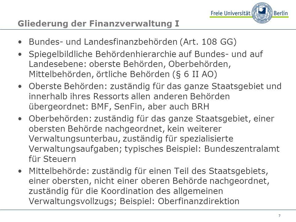 8 Gliederung der Finanzverwaltung II Örtliche (oder untere) Behörde: Zuständig für den Verwaltungsvollzug, einer mittleren oder einer obersten Behörde nachgeordnet Nachgeordnet bedeutet jeweils: Fachaufsicht In der Landesfinanzverwaltung Berlin gibt es keine Ober- und keine Mittelbehörden, sondern nur die SenFin (oberste Behörde) und 23 Finanzämter (darunter 4 Kö-Finanzämter, 1 FA für Fahndung und Strafsachen und 1 Technisches Finanzamt (in anderen Bundesländern sind Rechenzentren zum Teil als Oberbehörden organisiert))
