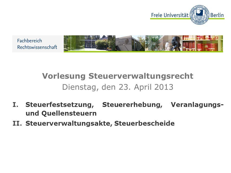 Vorlesung Steuerverwaltungsrecht Dienstag, den 23. April 2013 I.Steuerfestsetzung, Steuererhebung, Veranlagungs- und Quellensteuern II.Steuerverwaltun
