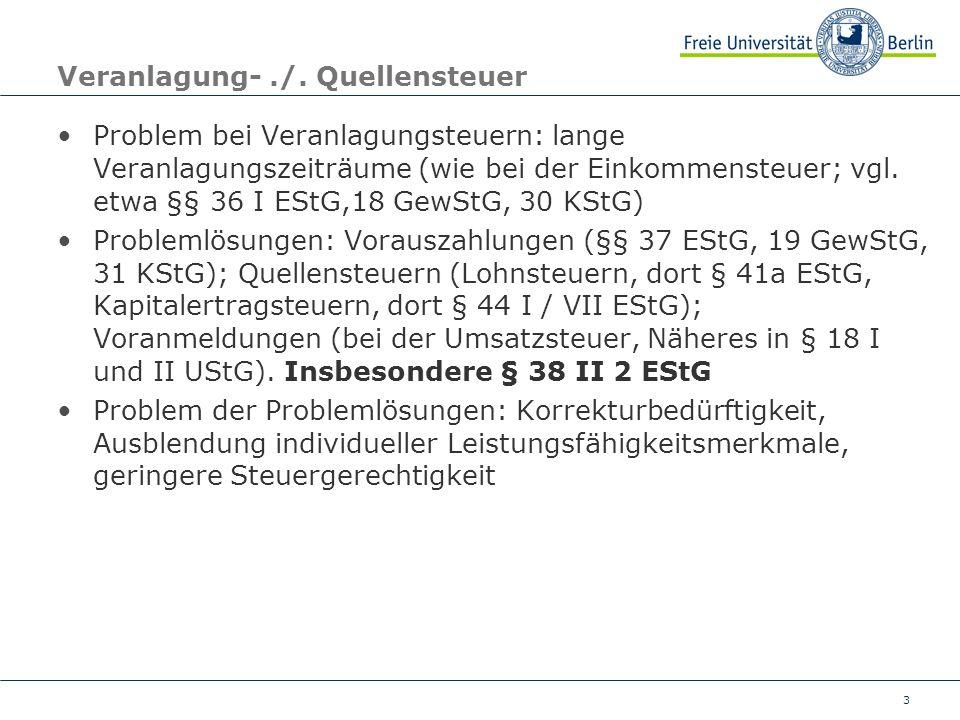 3 Veranlagung-./. Quellensteuer Problem bei Veranlagungsteuern: lange Veranlagungszeiträume (wie bei der Einkommensteuer; vgl. etwa §§ 36 I EStG,18 Ge