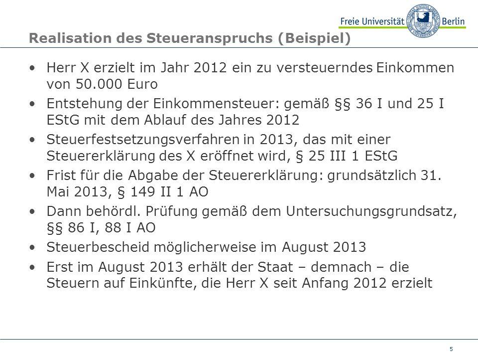 5 Realisation des Steueranspruchs (Beispiel) Herr X erzielt im Jahr 2012 ein zu versteuerndes Einkommen von 50.000 Euro Entstehung der Einkommensteuer