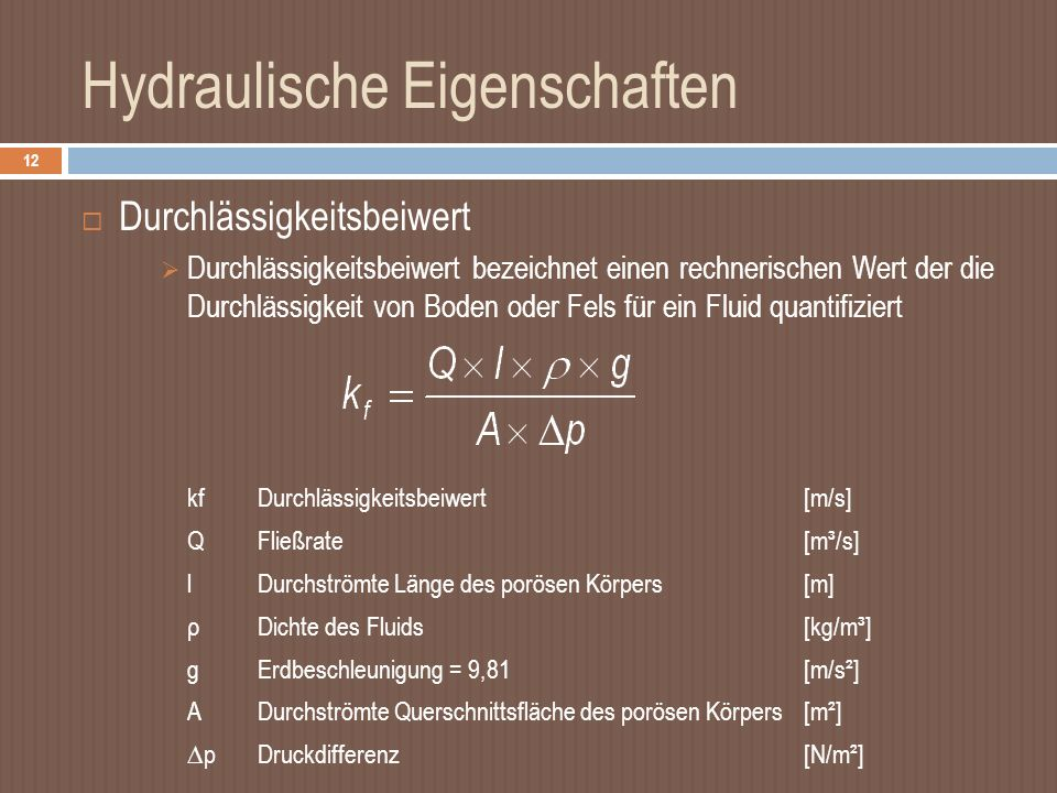 Hydraulische Eigenschaften 12 Durchlässigkeitsbeiwert Durchlässigkeitsbeiwert bezeichnet einen rechnerischen Wert der die Durchlässigkeit von Boden oder Fels für ein Fluid quantifiziert kfDurchlässigkeitsbeiwert[m/s] QFließrate[m³/s] lDurchströmte Länge des porösen Körpers[m] ρDichte des Fluids[kg/m³] gErdbeschleunigung = 9,81[m/s²] ADurchströmte Querschnittsfläche des porösen Körpers[m²] pDruckdifferenz[N/m²]