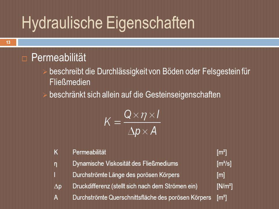 Hydraulische Eigenschaften 13 Permeabilität beschreibt die Durchlässigkeit von Böden oder Felsgestein für Fließmedien beschränkt sich allein auf die Gesteinseigenschaften KPermeabilität[m²] ηDynamische Viskosität des Fließmediums[m³/s] lDurchströmte Länge des porösen Körpers[m] pDruckdifferenz (stellt sich nach dem Strömen ein)[N/m²] ADurchströmte Querschnittsfläche des porösen Körpers[m²]